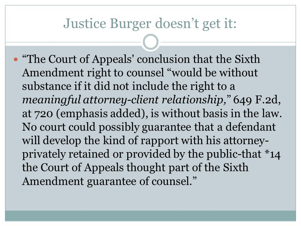 Justice Burger doesn't get it: The Court of Appeals conclusion that the Sixth Amendment right to counsel would be without substance if it did not include the right to a meaningful attorney-client relationship, 649 F.2d, at 720 (emphasis added), is without basis in the law.