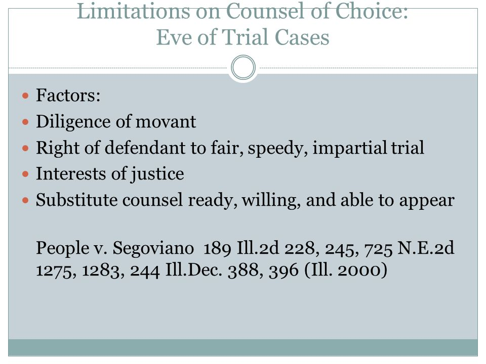 Limitations on Counsel of Choice: Eve of Trial Cases Factors: Diligence of movant Right of defendant to fair, speedy, impartial trial Interests of justice Substitute counsel ready, willing, and able to appear People v.