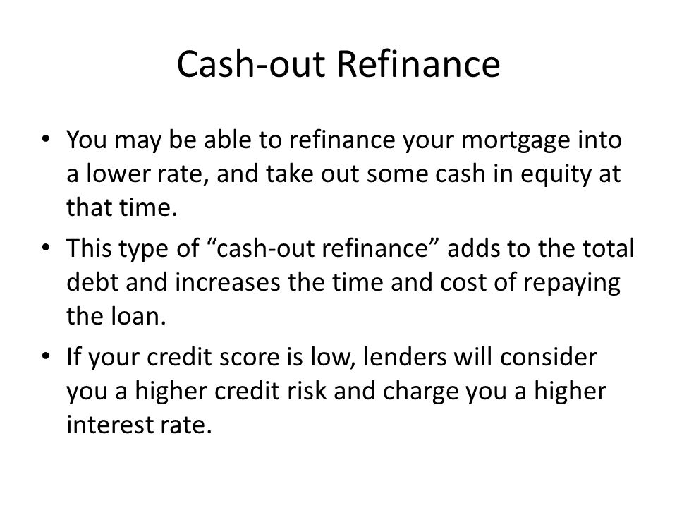 Cash-out Refinance You may be able to refinance your mortgage into a lower rate, and take out some cash in equity at that time.