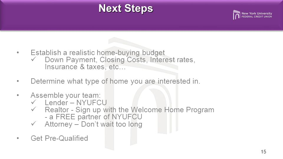 15 Next Steps Establish a realistic home-buying budget Down Payment, Closing Costs, Interest rates, Insurance & taxes, etc… Determine what type of home you are interested in.