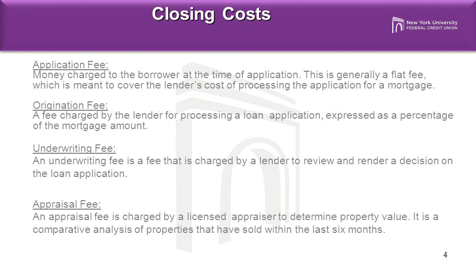 4 Closing Costs Application Fee: Money charged to the borrower at the time of application.