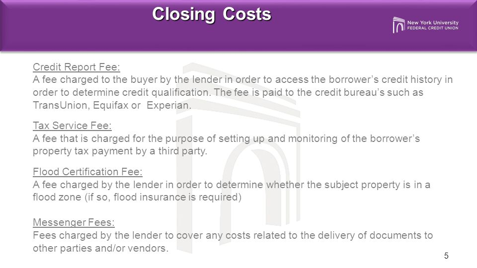 5 Closing Costs Credit Report Fee: A fee charged to the buyer by the lender in order to access the borrower's credit history in order to determine credit qualification.