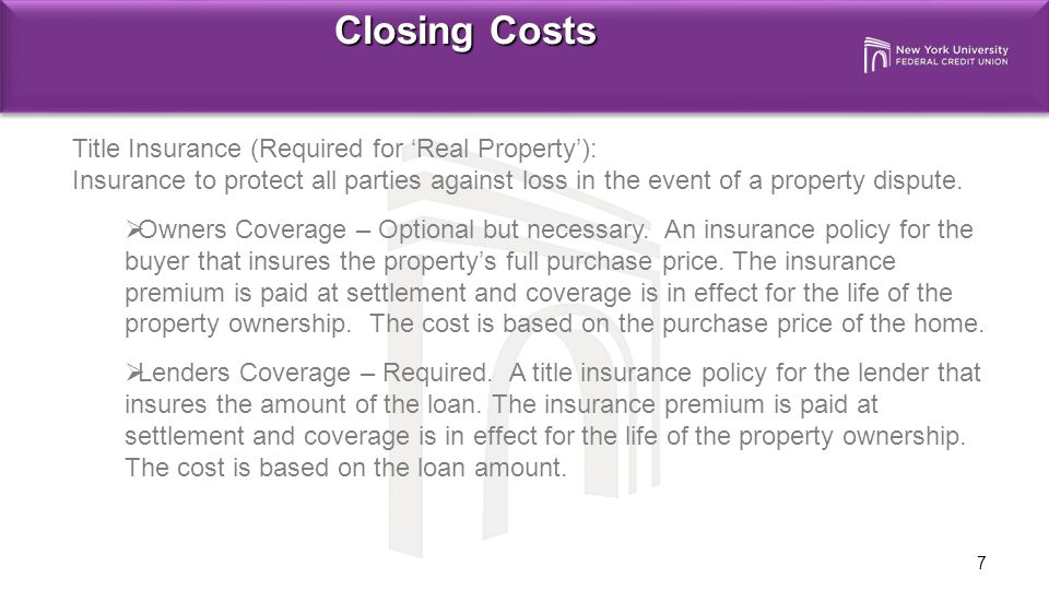7 Closing Costs Title Insurance (Required for 'Real Property'): Insurance to protect all parties against loss in the event of a property dispute.