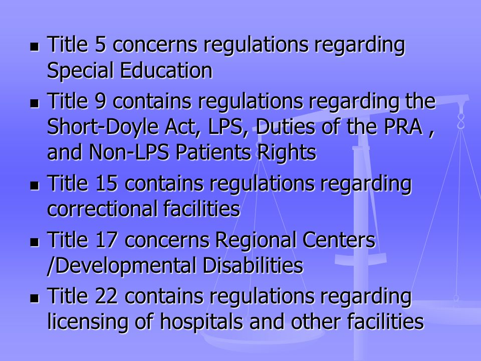 Title 5 concerns regulations regarding Special Education Title 5 concerns regulations regarding Special Education Title 9 contains regulations regarding the Short-Doyle Act, LPS, Duties of the PRA, and Non-LPS Patients Rights Title 9 contains regulations regarding the Short-Doyle Act, LPS, Duties of the PRA, and Non-LPS Patients Rights Title 15 contains regulations regarding correctional facilities Title 15 contains regulations regarding correctional facilities Title 17 concerns Regional Centers /Developmental Disabilities Title 17 concerns Regional Centers /Developmental Disabilities Title 22 contains regulations regarding licensing of hospitals and other facilities Title 22 contains regulations regarding licensing of hospitals and other facilities