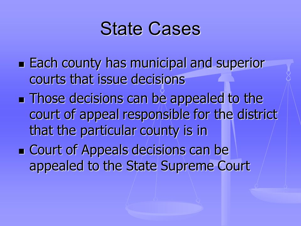 State Cases Each county has municipal and superior courts that issue decisions Each county has municipal and superior courts that issue decisions Those decisions can be appealed to the court of appeal responsible for the district that the particular county is in Those decisions can be appealed to the court of appeal responsible for the district that the particular county is in Court of Appeals decisions can be appealed to the State Supreme Court Court of Appeals decisions can be appealed to the State Supreme Court