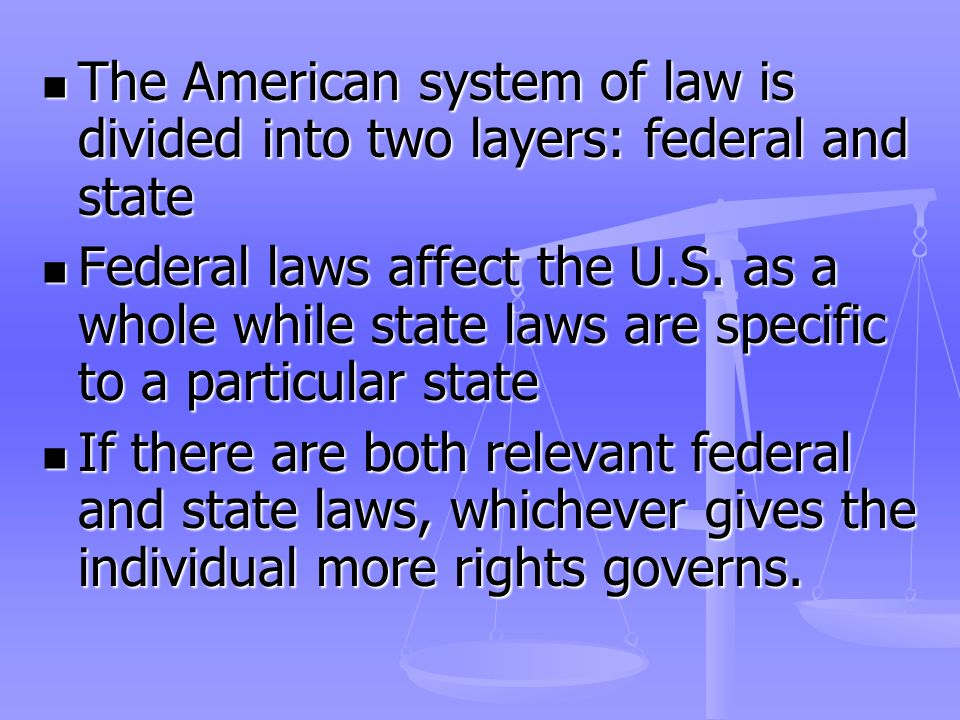 The American system of law is divided into two layers: federal and state The American system of law is divided into two layers: federal and state Federal laws affect the U.S.