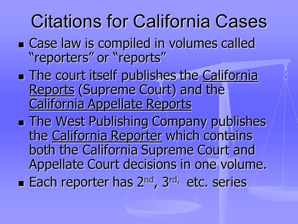 Citations for California Cases Case law is compiled in volumes called reporters or reports Case law is compiled in volumes called reporters or reports The court itself publishes the California Reports (Supreme Court) and the California Appellate Reports The court itself publishes the California Reports (Supreme Court) and the California Appellate Reports The West Publishing Company publishes the California Reporter which contains both the California Supreme Court and Appellate Court decisions in one volume.