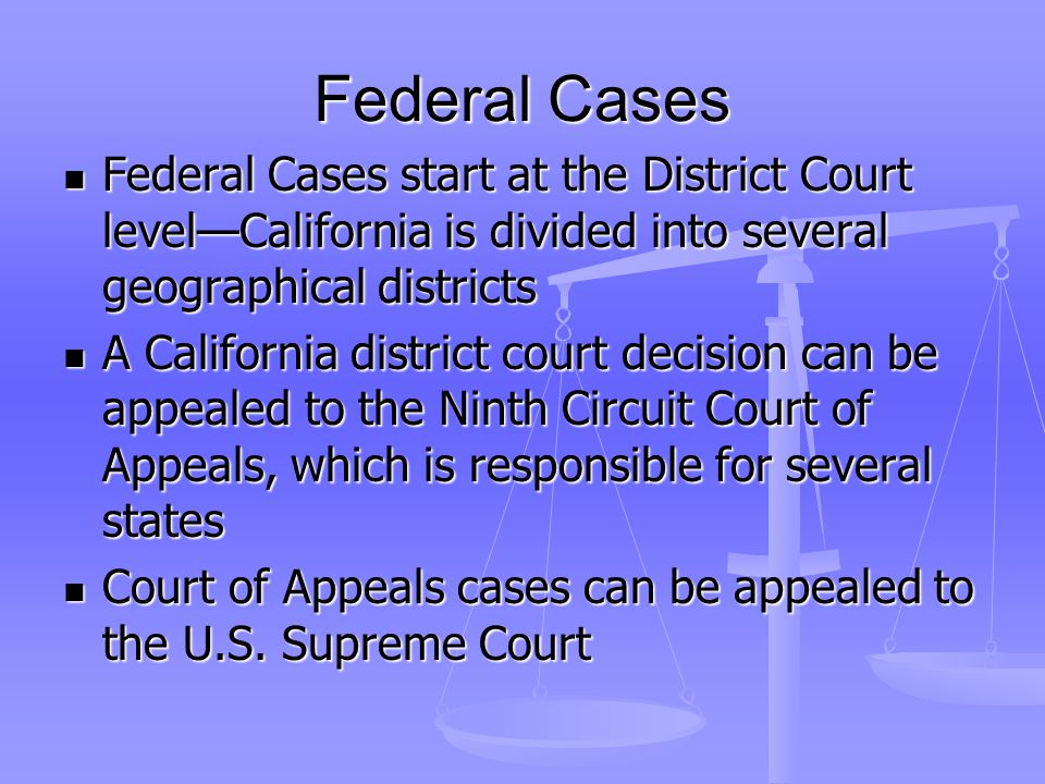 Federal Cases Federal Cases start at the District Court level—California is divided into several geographical districts Federal Cases start at the District Court level—California is divided into several geographical districts A California district court decision can be appealed to the Ninth Circuit Court of Appeals, which is responsible for several states A California district court decision can be appealed to the Ninth Circuit Court of Appeals, which is responsible for several states Court of Appeals cases can be appealed to the U.S.