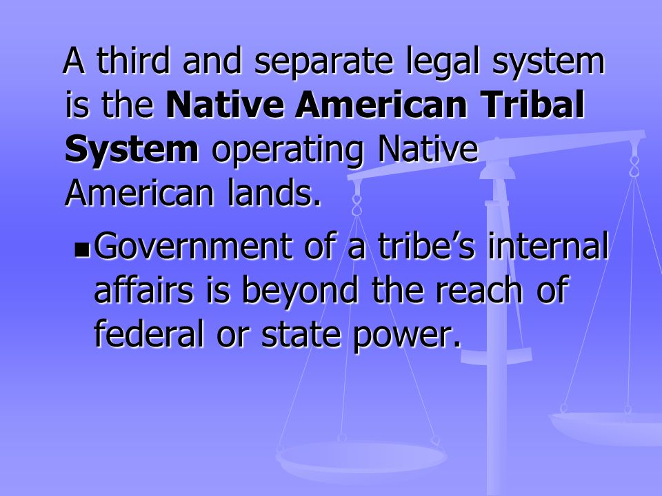 A third and separate legal system is the Native American Tribal System operating Native American lands.