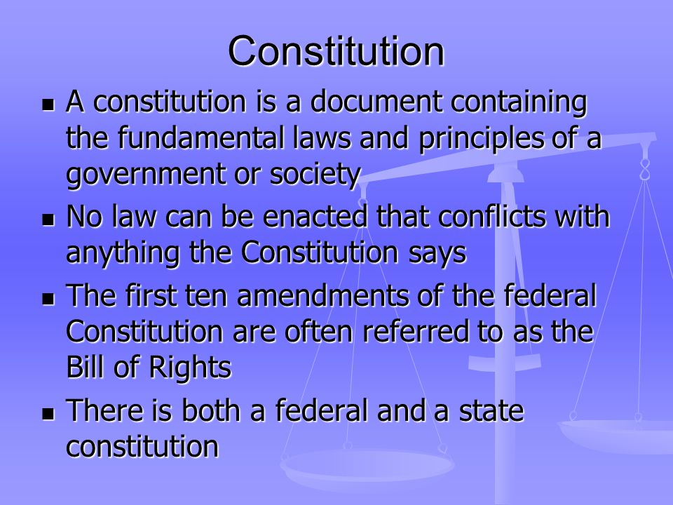 Constitution A constitution is a document containing the fundamental laws and principles of a government or society A constitution is a document containing the fundamental laws and principles of a government or society No law can be enacted that conflicts with anything the Constitution says No law can be enacted that conflicts with anything the Constitution says The first ten amendments of the federal Constitution are often referred to as the Bill of Rights The first ten amendments of the federal Constitution are often referred to as the Bill of Rights There is both a federal and a state constitution There is both a federal and a state constitution