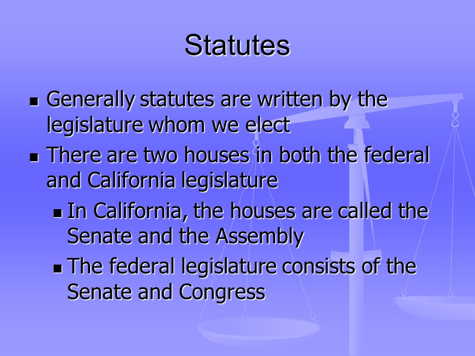 Statutes Generally statutes are written by the legislature whom we elect Generally statutes are written by the legislature whom we elect There are two houses in both the federal and California legislature There are two houses in both the federal and California legislature In California, the houses are called the Senate and the Assembly In California, the houses are called the Senate and the Assembly The federal legislature consists of the Senate and Congress The federal legislature consists of the Senate and Congress