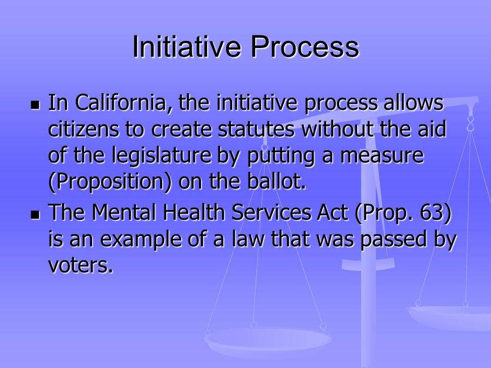 Initiative Process In California, the initiative process allows citizens to create statutes without the aid of the legislature by putting a measure (Proposition) on the ballot.