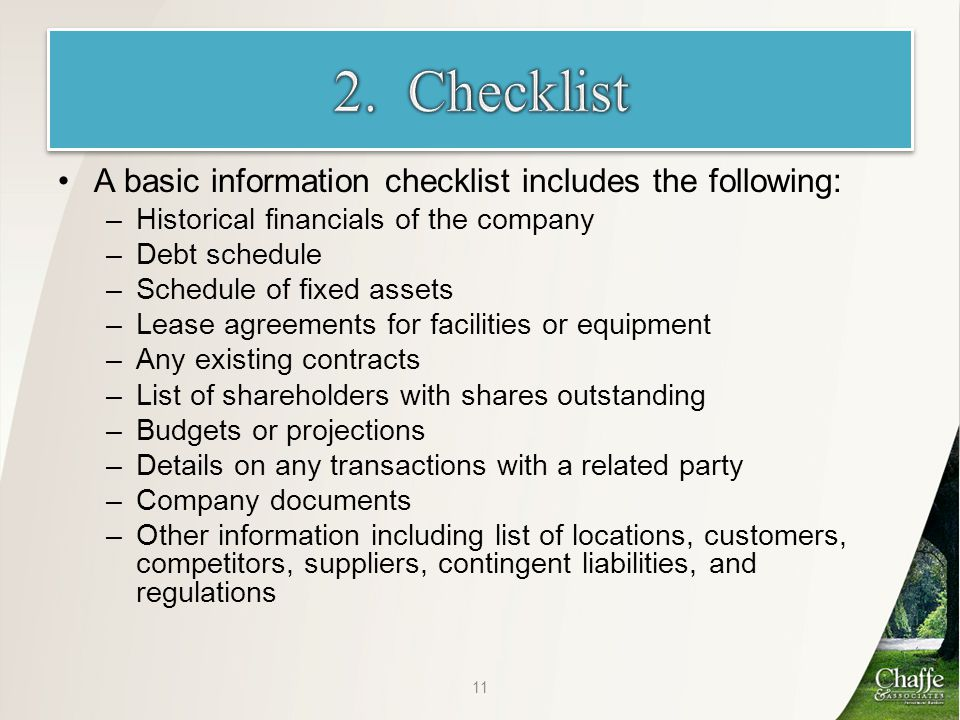 A basic information checklist includes the following: –Historical financials of the company –Debt schedule –Schedule of fixed assets –Lease agreements for facilities or equipment –Any existing contracts –List of shareholders with shares outstanding –Budgets or projections –Details on any transactions with a related party –Company documents –Other information including list of locations, customers, competitors, suppliers, contingent liabilities, and regulations 11
