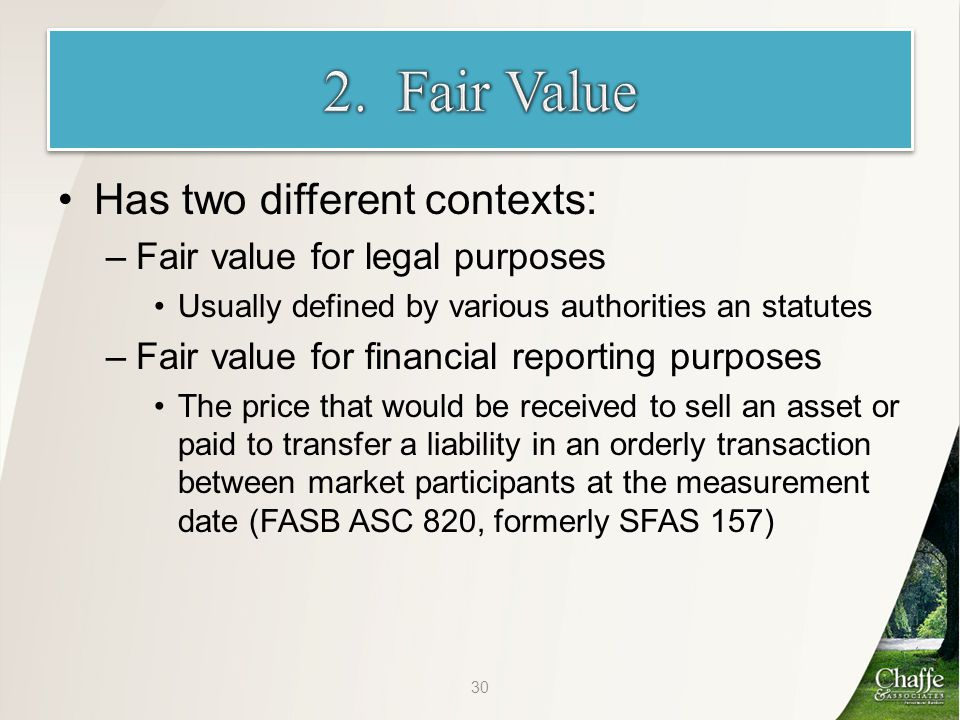 Has two different contexts: –Fair value for legal purposes Usually defined by various authorities an statutes –Fair value for financial reporting purposes The price that would be received to sell an asset or paid to transfer a liability in an orderly transaction between market participants at the measurement date (FASB ASC 820, formerly SFAS 157) 30