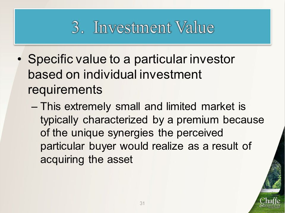 Specific value to a particular investor based on individual investment requirements –This extremely small and limited market is typically characterized by a premium because of the unique synergies the perceived particular buyer would realize as a result of acquiring the asset 31
