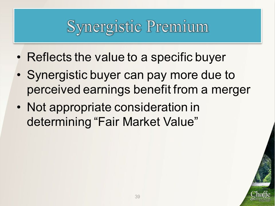 Reflects the value to a specific buyer Synergistic buyer can pay more due to perceived earnings benefit from a merger Not appropriate consideration in determining Fair Market Value 39
