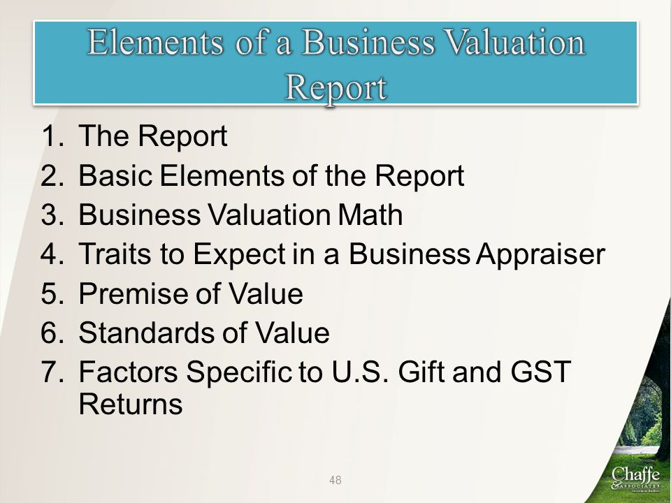 1.The Report 2.Basic Elements of the Report 3.Business Valuation Math 4.Traits to Expect in a Business Appraiser 5.Premise of Value 6.Standards of Value 7.Factors Specific to U.S.