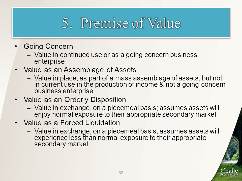 Going Concern –Value in continued use or as a going concern business enterprise Value as an Assemblage of Assets –Value in place, as part of a mass assemblage of assets, but not in current use in the production of income & not a going-concern business enterprise Value as an Orderly Disposition –Value in exchange, on a piecemeal basis; assumes assets will enjoy normal exposure to their appropriate secondary market Value as a Forced Liquidation –Value in exchange, on a piecemeal basis; assumes assets will experience less than normal exposure to their appropriate secondary market 53