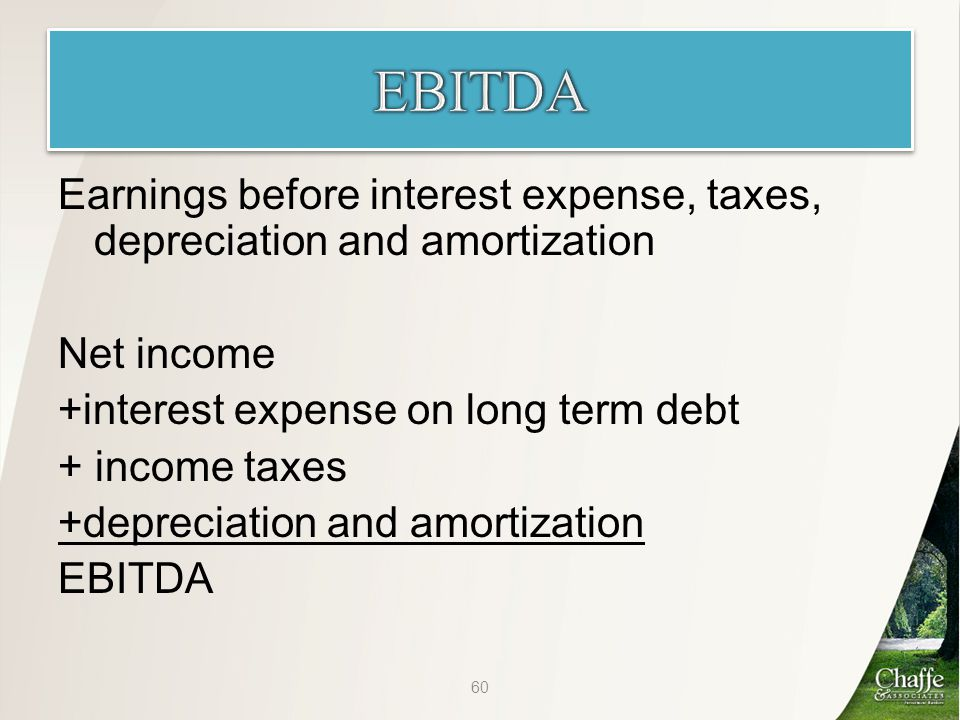 Earnings before interest expense, taxes, depreciation and amortization Net income +interest expense on long term debt + income taxes +depreciation and amortization EBITDA 60