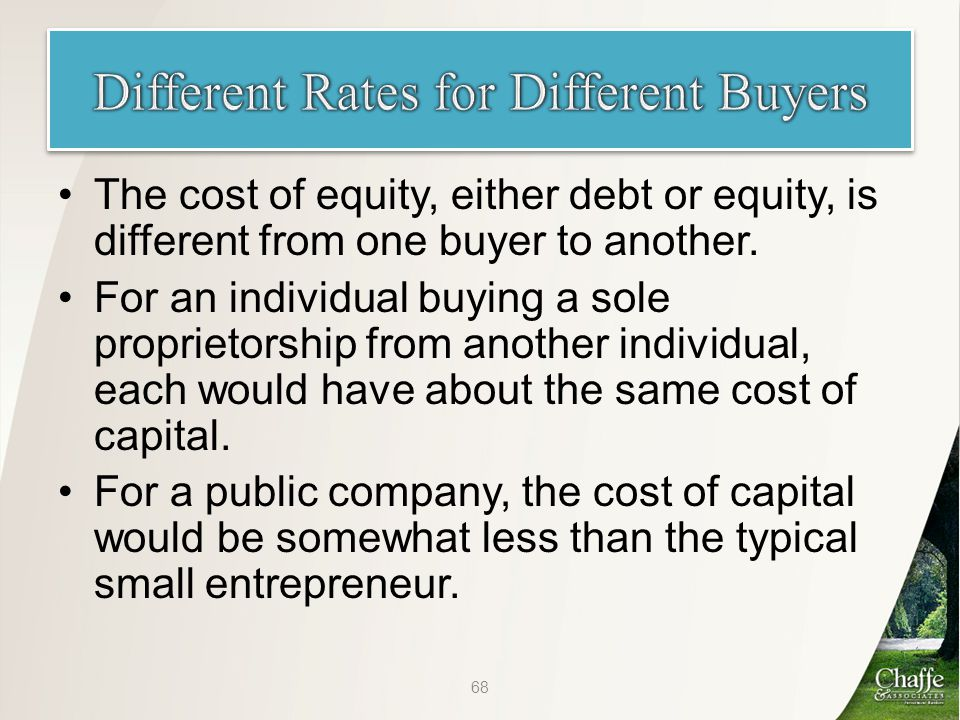 The cost of equity, either debt or equity, is different from one buyer to another.