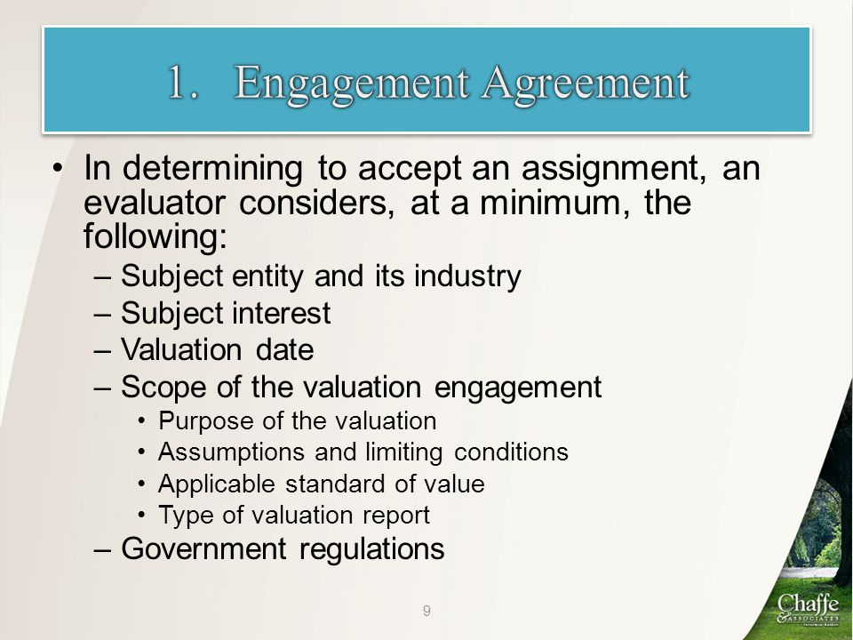 In determining to accept an assignment, an evaluator considers, at a minimum, the following: –Subject entity and its industry –Subject interest –Valuation date –Scope of the valuation engagement Purpose of the valuation Assumptions and limiting conditions Applicable standard of value Type of valuation report –Government regulations 9