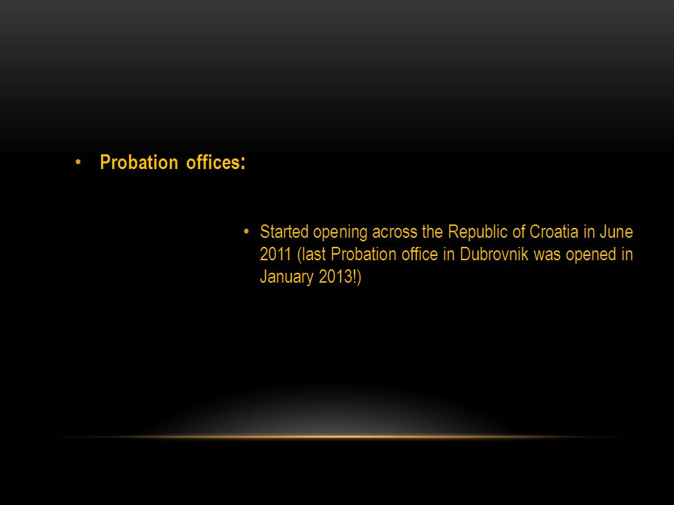 Probation offices : Started opening across the Republic of Croatia in June 2011 (last Probation office in Dubrovnik was opened in January 2013!)