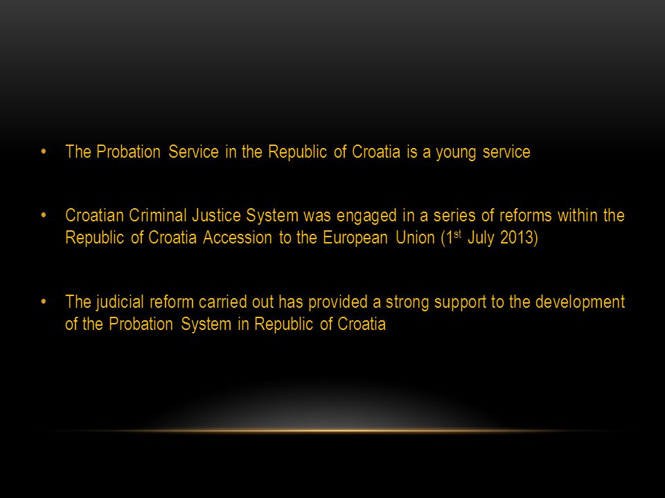 The Probation Service in the Republic of Croatia is a young service Croatian Criminal Justice System was engaged in a series of reforms within the Republic of Croatia Accession to the European Union (1 st July 2013) The judicial reform carried out has provided a strong support to the development of the Probation System in Republic of Croatia