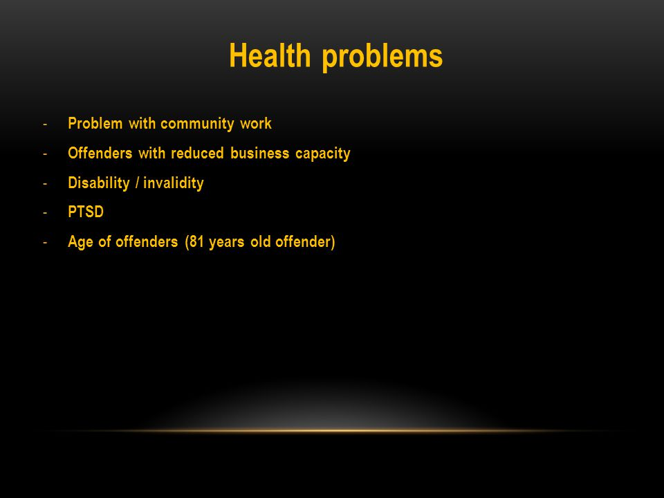 Health problems - Problem with community work - Offenders with reduced business capacity - Disability / invalidity - PTSD - Age of offenders (81 years old offender)