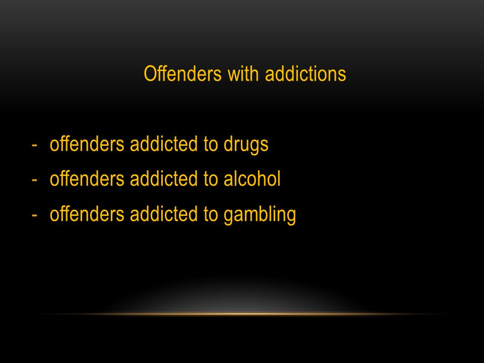 Offenders with addictions -offenders addicted to drugs -offenders addicted to alcohol -offenders addicted to gambling
