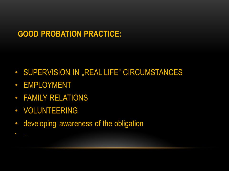 "GOOD PROBATION PRACTICE: SUPERVISION IN ""REAL LIFE CIRCUMSTANCES EMPLOYMENT FAMILY RELATIONS VOLUNTEERING developing awareness of the obligation …"
