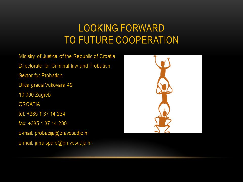 LOOKING FORWARD TO FUTURE COOPERATION Ministry of Justice of the Republic of Croatia Directorate for Criminal law and Probation Sector for Probation Ulica grada Vukovara 49 10 000 Zagreb CROATIA tel: +385 1 37 14 234 fax: +385 1 37 14 299 e-mail: probacija@pravosudje.hr e-mail: jana.spero@pravosudje.hr