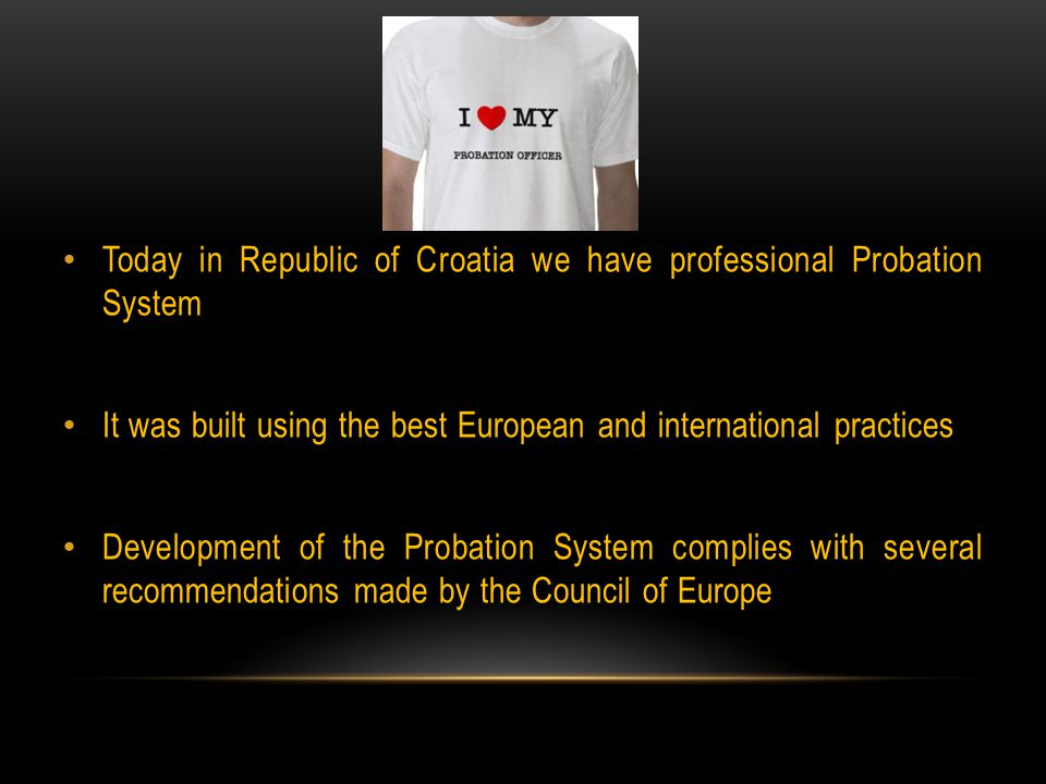 Today in Republic of Croatia we have professional Probation System It was built using the best European and international practices Development of the Probation System complies with several recommendations made by the Council of Europe