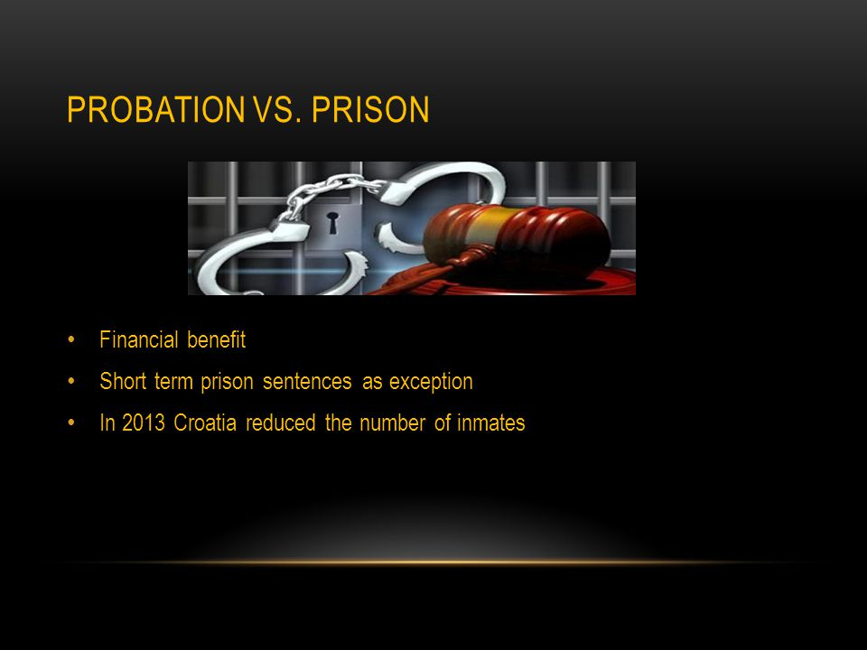 PROBATION VS. PRISON Financial benefit Short term prison sentences as exception In 2013 Croatia reduced the number of inmates
