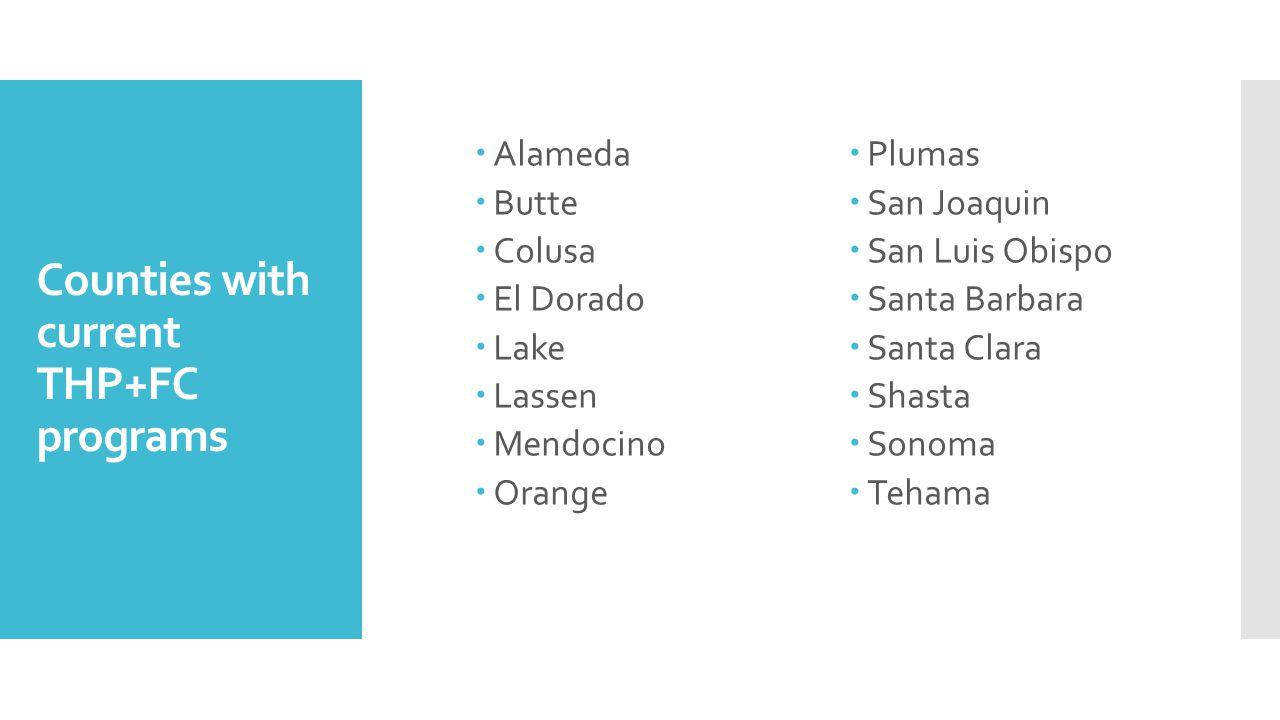 Counties with current THP+FC programs  Alameda  Butte  Colusa  El Dorado  Lake  Lassen  Mendocino  Orange  Plumas  San Joaquin  San Luis Obispo  Santa Barbara  Santa Clara  Shasta  Sonoma  Tehama