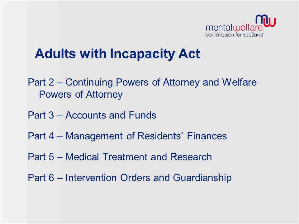 Adults with Incapacity Act Part 2 – Continuing Powers of Attorney and Welfare Powers of Attorney Part 3 – Accounts and Funds Part 4 – Management of Re