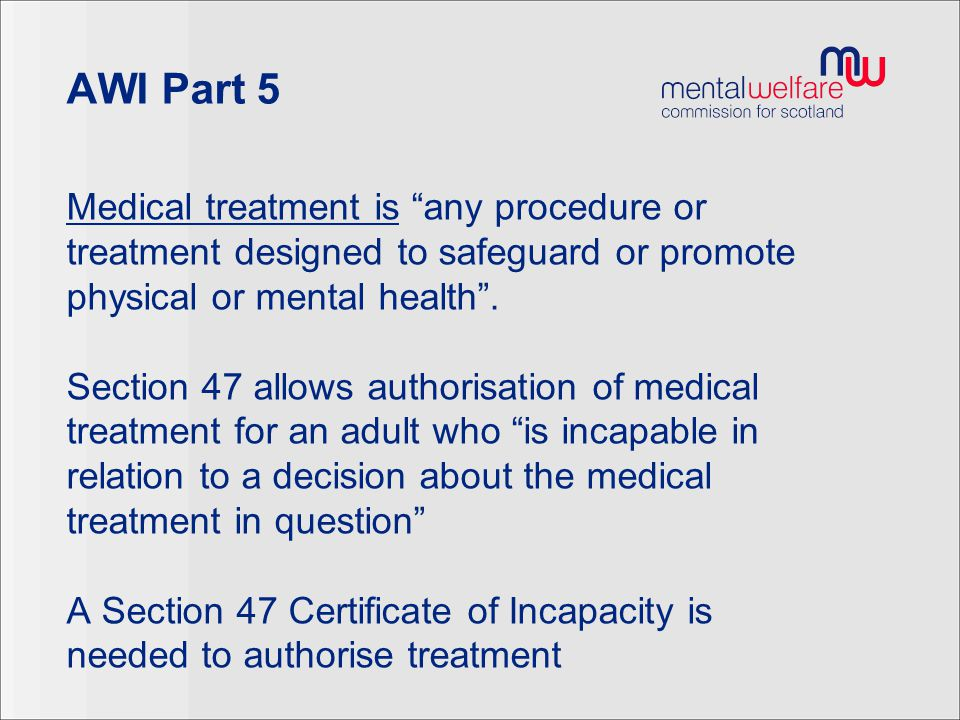 """AWI Part 5 Medical treatment is """"any procedure or treatment designed to safeguard or promote physical or mental health"""". Section 47 allows authorisati"""