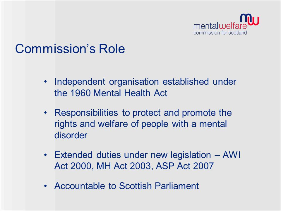 The wider role of the MWC Duty to give advice (S9 of the MHA) – NB Telephone advice line Visiting individuals receiving care and treatment in various settings and/or subject to certain orders under the MHA and AWI Conducting investigations into concerns re personal welfare or property of adult (S11 of MHA, S9 of AWI) Duties to cooperate with, and bring matters to the attention of various agencies (S7 and 8 of the MHA and S9 of the AWI)