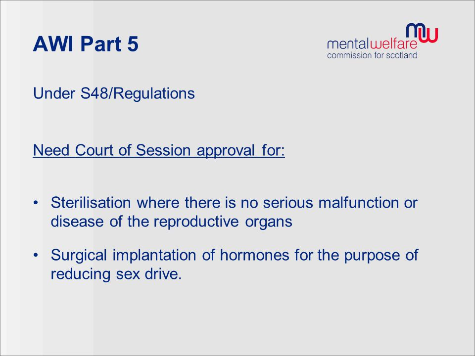 AWI Part 5 Under S48/Regulations Need Court of Session approval for: Sterilisation where there is no serious malfunction or disease of the reproductiv