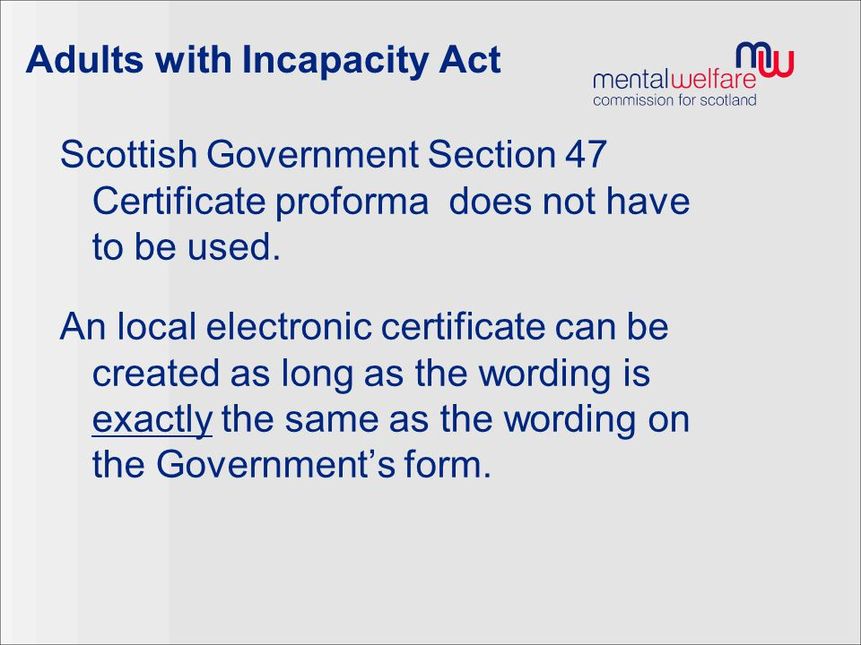 Adults with Incapacity Act Scottish Government Section 47 Certificate proforma does not have to be used. An local electronic certificate can be create