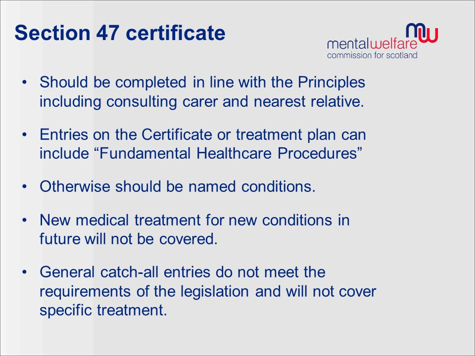 Section 47 certificate Should be completed in line with the Principles including consulting carer and nearest relative. Entries on the Certificate or