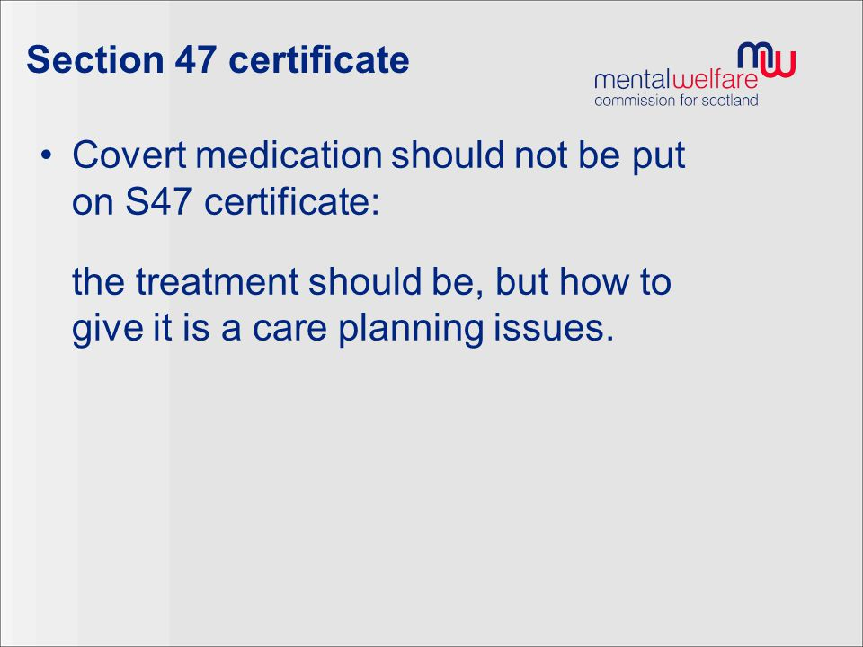 Section 47 certificate Covert medication should not be put on S47 certificate: the treatment should be, but how to give it is a care planning issues.