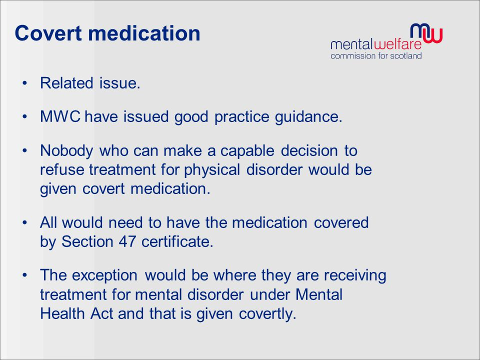 Covert medication Related issue. MWC have issued good practice guidance. Nobody who can make a capable decision to refuse treatment for physical disor
