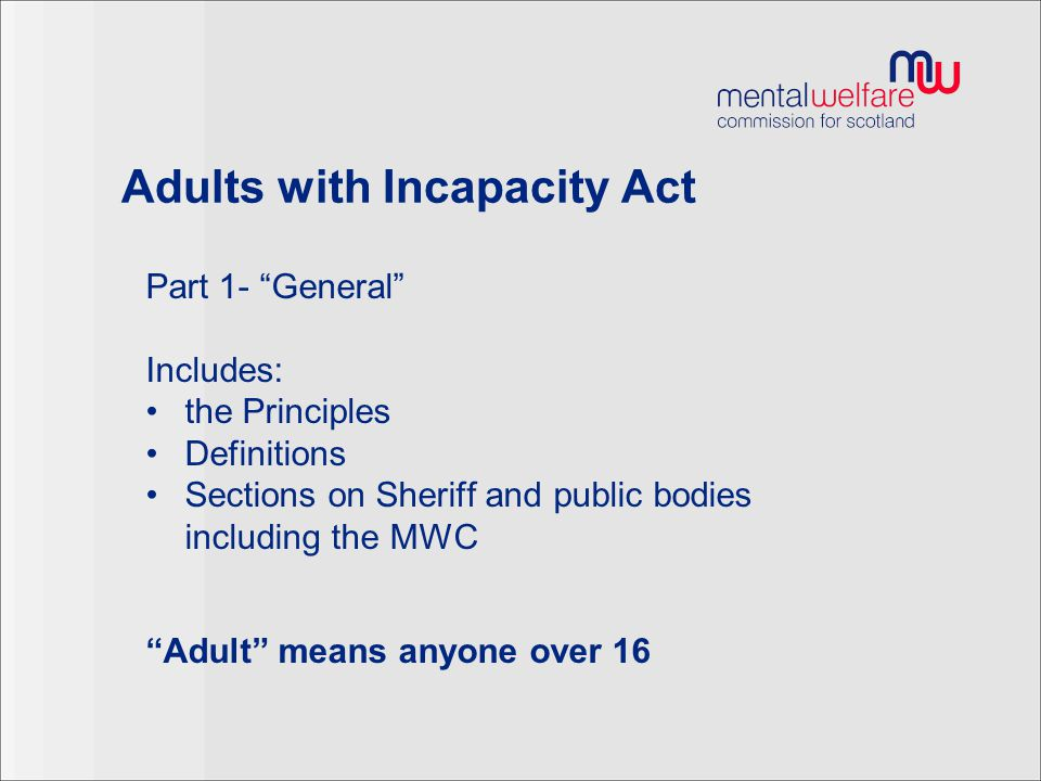 """Adults with Incapacity Act Part 1- """"General"""" Includes: the Principles Definitions Sections on Sheriff and public bodies including the MWC """"Adult"""" mean"""