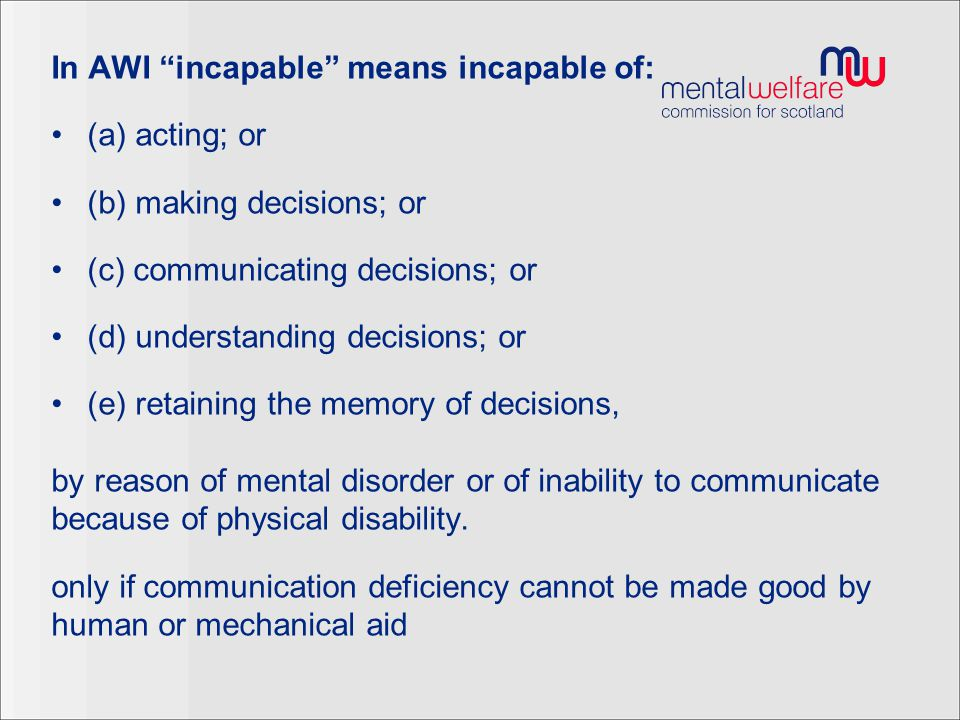 Mental Disorder in AWI Same meaning as in Mental Health (Scotland) Act 2003 (a) mental illness; (b) personality disorder; or (c) learning disability, however caused or manifested;