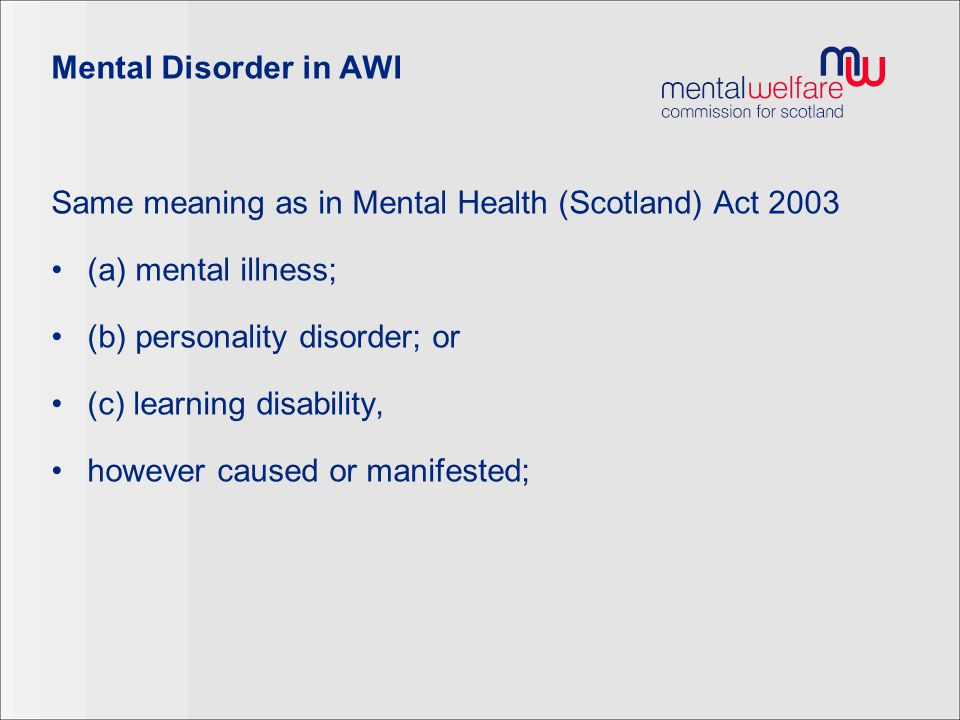 Mental Disorder in AWI Same meaning as in Mental Health (Scotland) Act 2003 (a) mental illness; (b) personality disorder; or (c) learning disability,