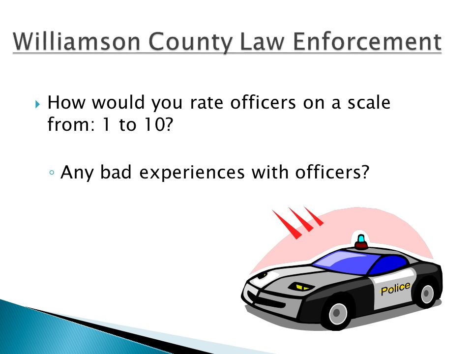  How would you rate officers on a scale from: 1 to 10 ◦ Any bad experiences with officers