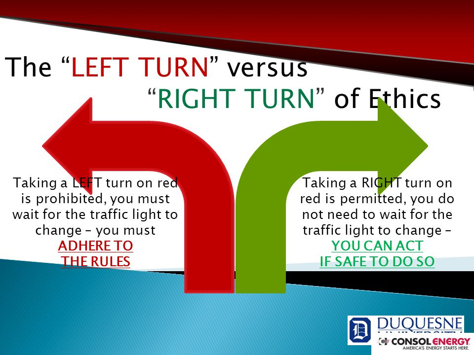 The LEFT TURN versus RIGHT TURN of Ethics Taking a LEFT turn on red is prohibited, you must wait for the traffic light to change – you must ADHERE TO THE RULES Taking a RIGHT turn on red is permitted, you do not need to wait for the traffic light to change – YOU CAN ACT IF SAFE TO DO SO