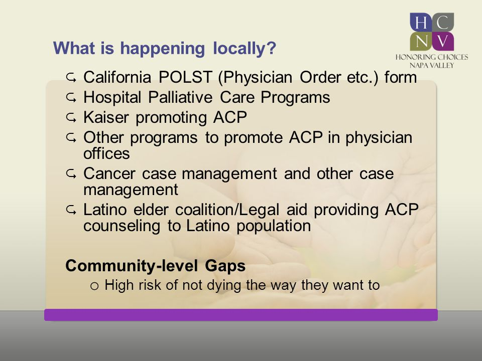 What is happening locally?  California POLST (Physician Order etc.) form  Hospital Palliative Care Programs  Kaiser promoting ACP  Other programs
