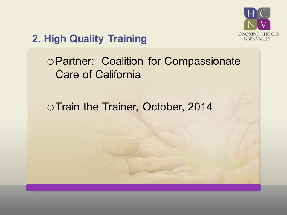 2. High Quality Training o Partner: Coalition for Compassionate Care of California o Train the Trainer, October, 2014