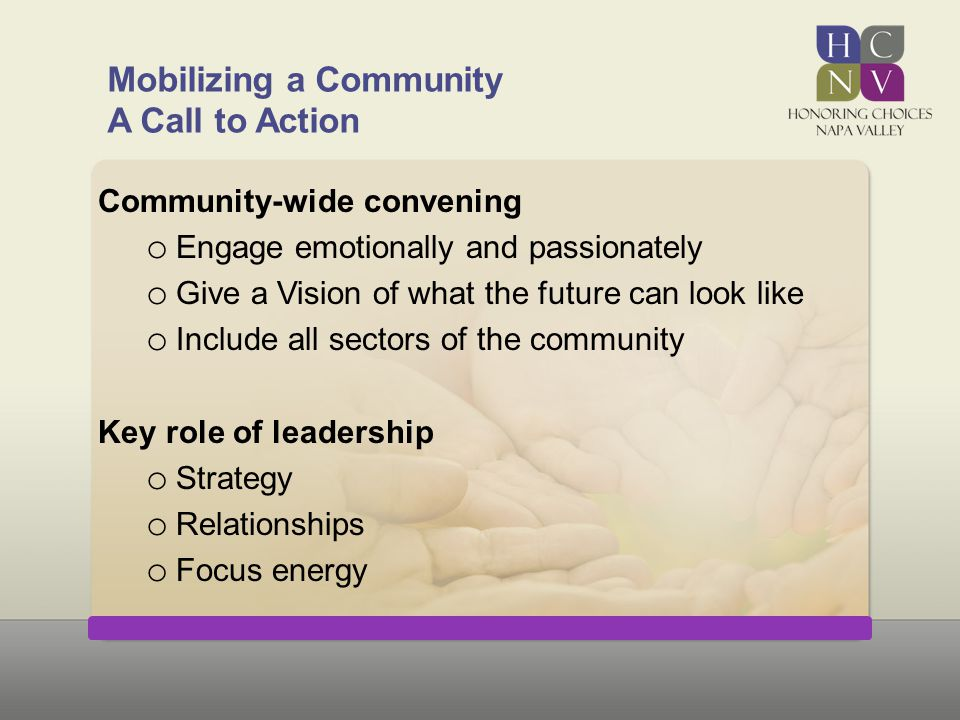 Mobilizing a Community A Call to Action Community-wide convening o Engage emotionally and passionately o Give a Vision of what the future can look lik